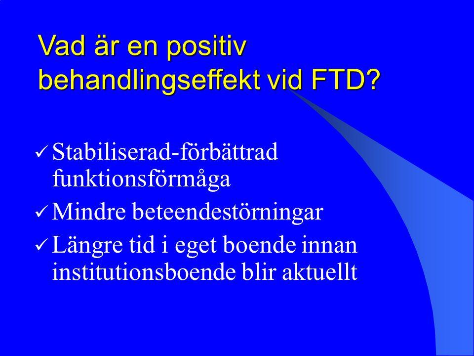 Vad är en positiv behandlingseffekt vid FTD? Stabiliserad-förbättrad funktionsförmåga Mindre beteendestörningar Längre tid i eget boende innan institu