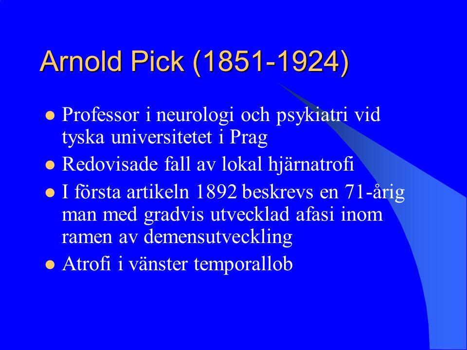 Arnold Pick (1851-1924) Professor i neurologi och psykiatri vid tyska universitetet i Prag Redovisade fall av lokal hjärnatrofi I första artikeln 1892 beskrevs en 71-årig man med gradvis utvecklad afasi inom ramen av demensutveckling Atrofi i vänster temporallob