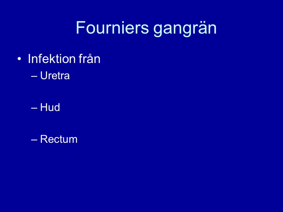 Fourniers gangrän Infektion från –Uretra –Hud –Rectum