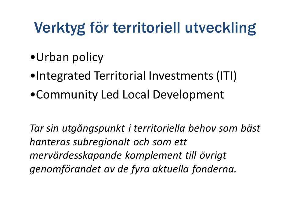 Verktyg för territoriell utveckling Urban policy Integrated Territorial Investments (ITI) Community Led Local Development Tar sin utgångspunkt i terri