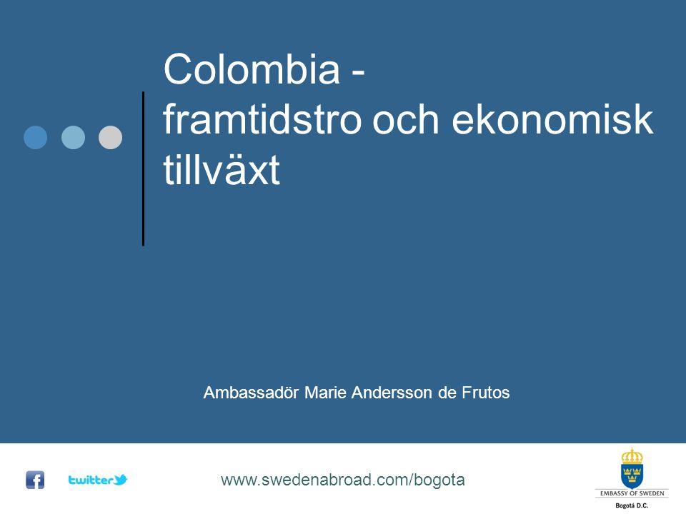 Colombia - framtidstro och ekonomisk tillväxt www.swedenabroad.com/bogota Ambassadör Marie Andersson de Frutos