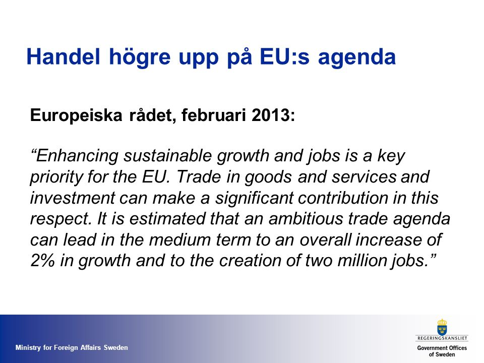 "Ministry for Foreign Affairs Sweden Handel högre upp på EU:s agenda Europeiska rådet, februari 2013: ""Enhancing sustainable growth and jobs is a key p"