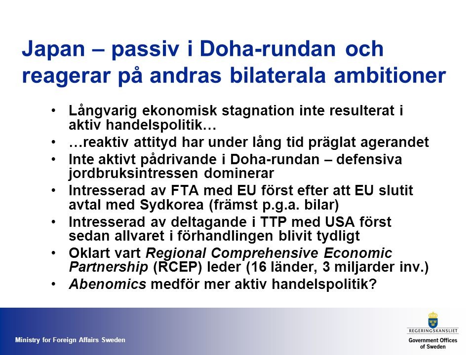 Ministry for Foreign Affairs Sweden Japan – passiv i Doha-rundan och reagerar på andras bilaterala ambitioner Långvarig ekonomisk stagnation inte resulterat i aktiv handelspolitik… …reaktiv attityd har under lång tid präglat agerandet Inte aktivt pådrivande i Doha-rundan – defensiva jordbruksintressen dominerar Intresserad av FTA med EU först efter att EU slutit avtal med Sydkorea (främst p.g.a.