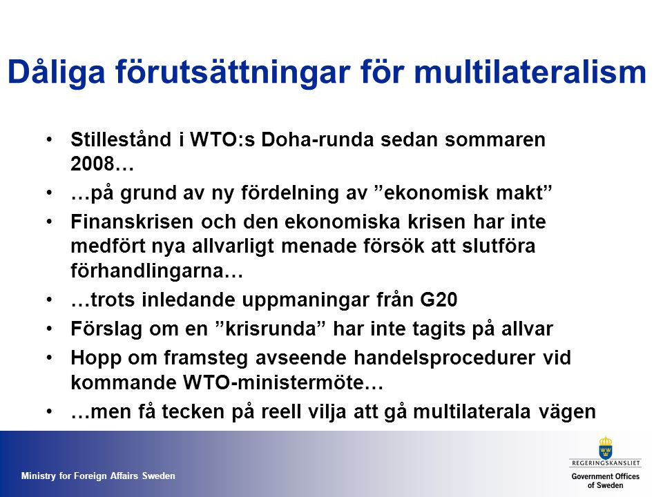 Ministry for Foreign Affairs Sweden Dåliga förutsättningar för multilateralism Stillestånd i WTO:s Doha-runda sedan sommaren 2008… …på grund av ny fördelning av ekonomisk makt Finanskrisen och den ekonomiska krisen har inte medfört nya allvarligt menade försök att slutföra förhandlingarna… …trots inledande uppmaningar från G20 Förslag om en krisrunda har inte tagits på allvar Hopp om framsteg avseende handelsprocedurer vid kommande WTO-ministermöte… …men få tecken på reell vilja att gå multilaterala vägen