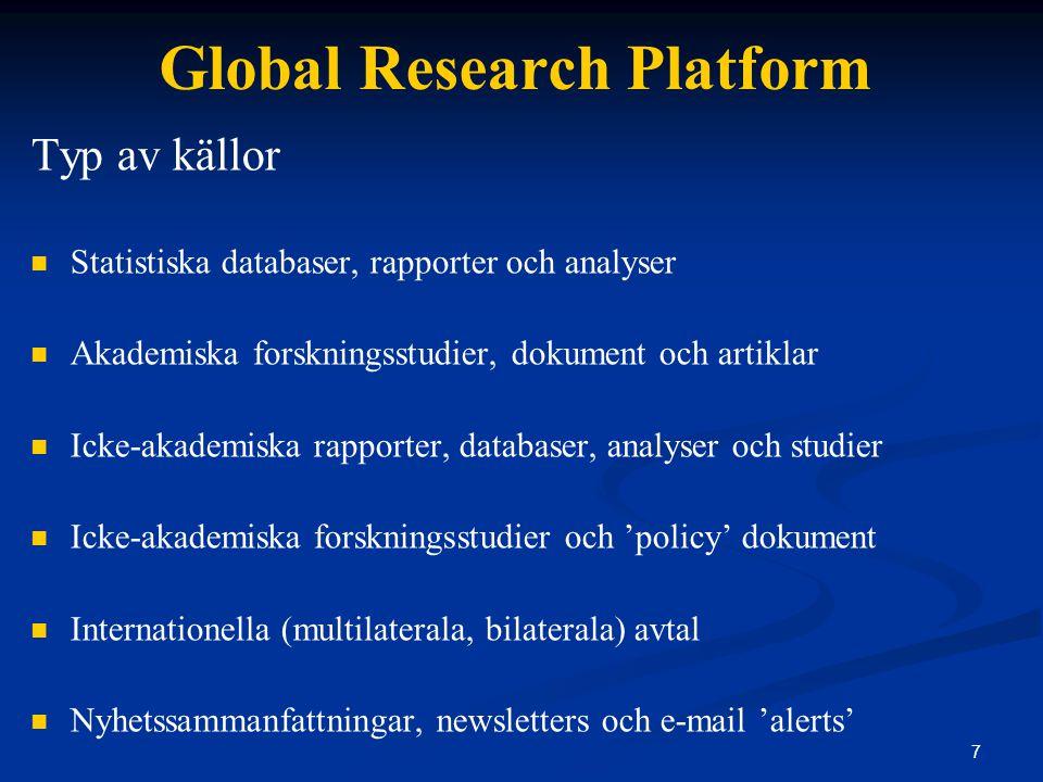 7 Global Research Platform Typ av källor Statistiska databaser, rapporter och analyser Akademiska forskningsstudier, dokument och artiklar Icke-akademiska rapporter, databaser, analyser och studier Icke-akademiska forskningsstudier och 'policy' dokument Internationella (multilaterala, bilaterala) avtal Nyhetssammanfattningar, newsletters och e-mail 'alerts'