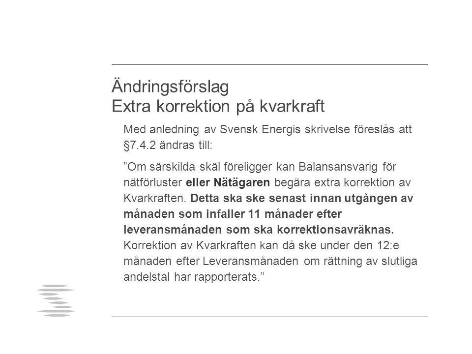 Ändringsförslag Extra korrektion på kvarkraft Med anledning av Svensk Energis skrivelse föreslås att §7.4.2 ändras till: Om särskilda skäl föreligger kan Balansansvarig för nätförluster eller Nätägaren begära extra korrektion av Kvarkraften.