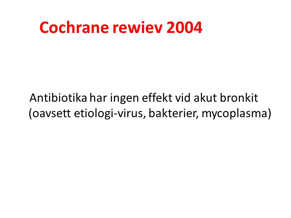 Cochrane rewiev 2004 Antibiotika har ingen effekt vid akut bronkit (oavsett etiologi-virus, bakterier, mycoplasma)