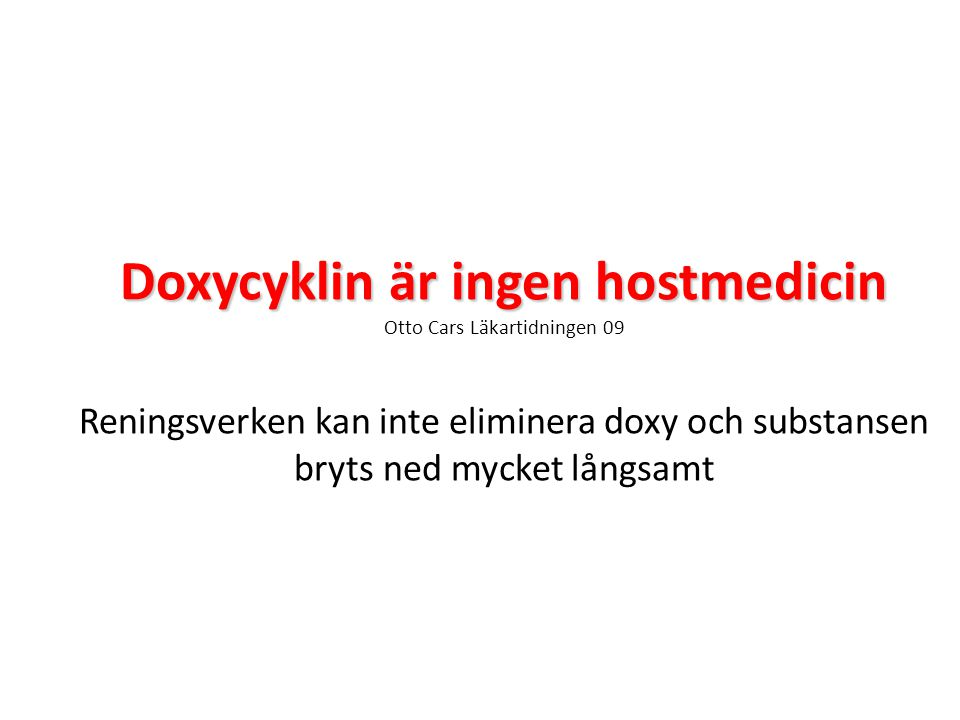 Doxycyklin är ingen hostmedicin Doxycyklin är ingen hostmedicin Otto Cars Läkartidningen 09 Reningsverken kan inte eliminera doxy och substansen bryts