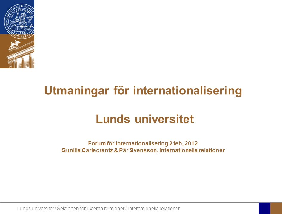 Lunds universitet / Sektionen för Externa relationer / Internationella relationer Utmaningar för internationalisering Lunds universitet Forum för inte