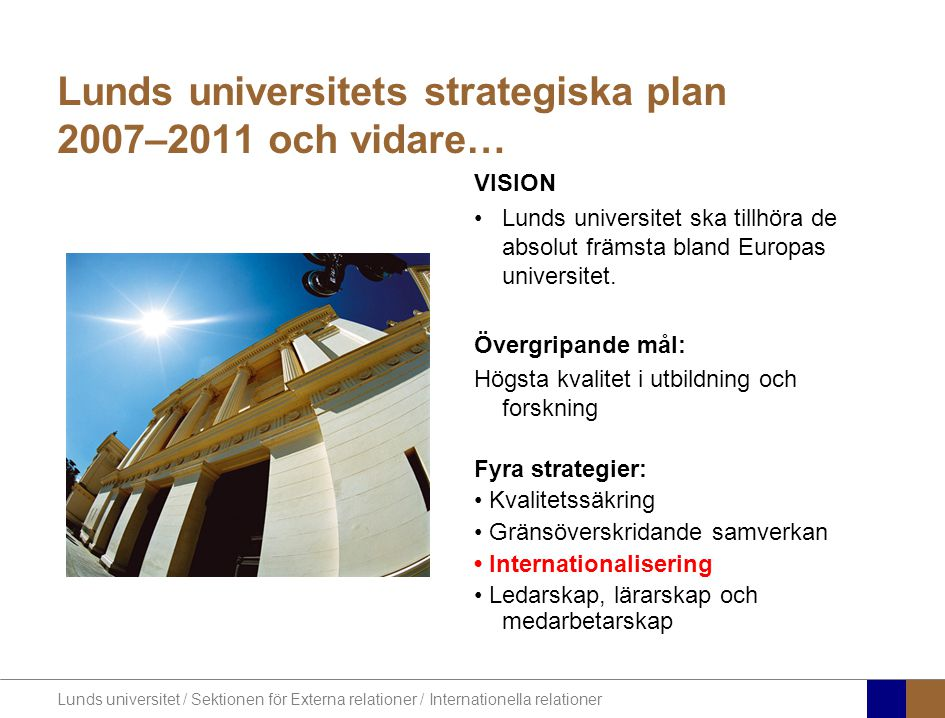 Lunds universitet / Sektionen för Externa relationer / Internationella relationer Lunds universitets strategiska plan 2007–2011 och vidare… VISION Lun