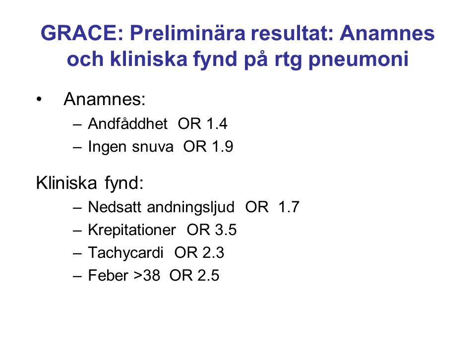 GRACE: Preliminära resultat: Anamnes och kliniska fynd på rtg pneumoni Anamnes: –Andfåddhet OR 1.4 –Ingen snuva OR 1.9 Kliniska fynd: –Nedsatt andning