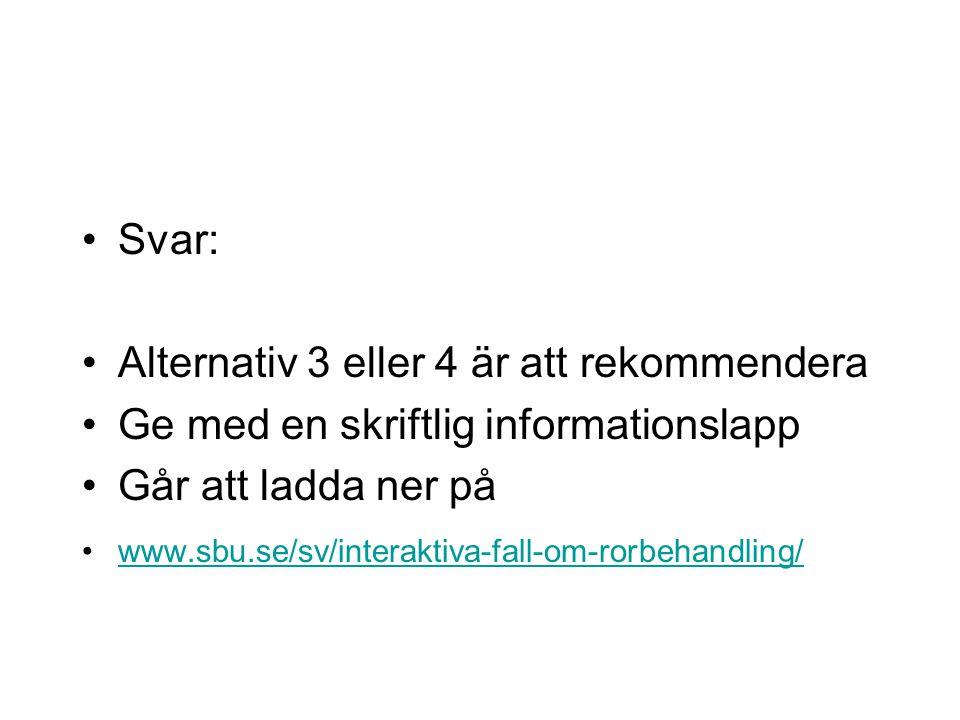Svar: Alternativ 3 eller 4 är att rekommendera Ge med en skriftlig informationslapp Går att ladda ner på www.sbu.se/sv/interaktiva-fall-om-rorbehandli