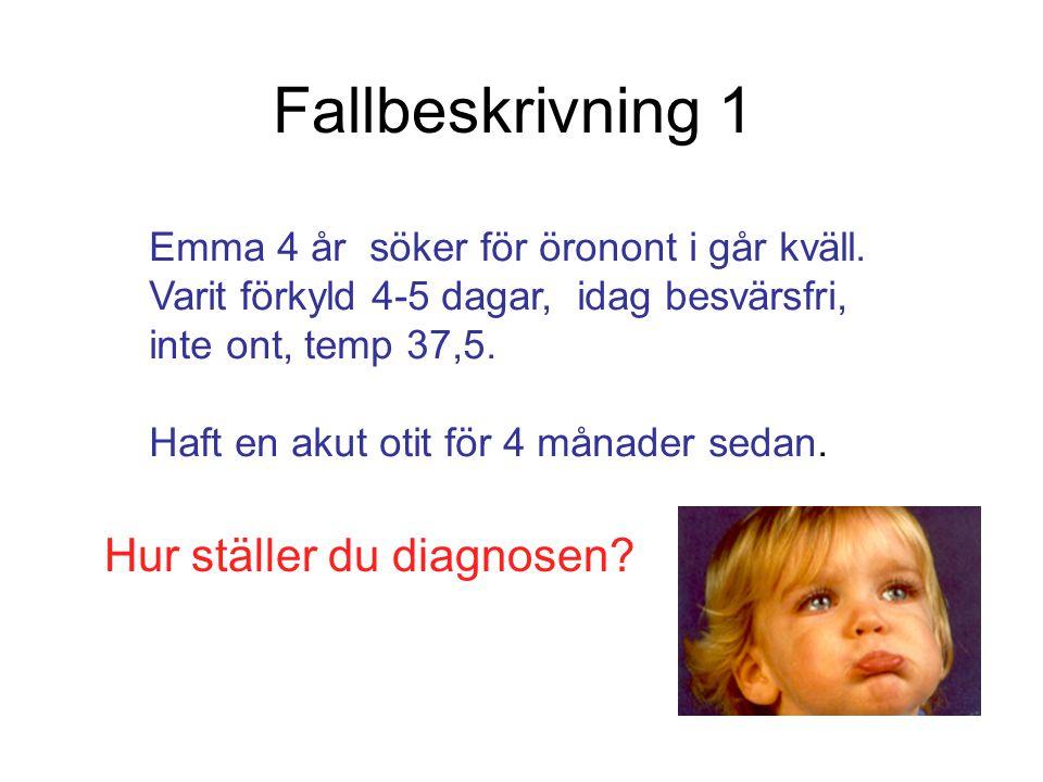 Fallbeskrivning 1 Hur ställer du diagnosen? Emma 4 år söker för öronont i går kväll. Varit förkyld 4-5 dagar, idag besvärsfri, inte ont, temp 37,5. Ha