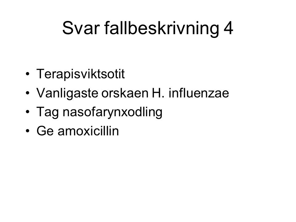 Svar fallbeskrivning 4 Terapisviktsotit Vanligaste orskaen H. influenzae Tag nasofarynxodling Ge amoxicillin