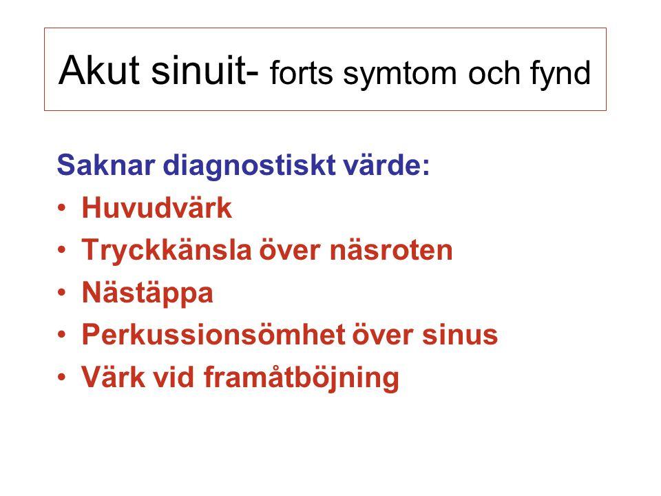 Akut sinuit- forts symtom och fynd Saknar diagnostiskt värde: Huvudvärk Tryckkänsla över näsroten Nästäppa Perkussionsömhet över sinus Värk vid framåt