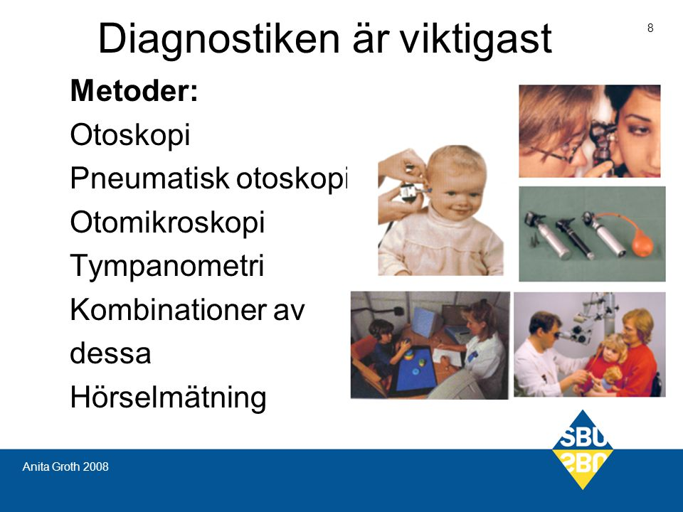 Diagnostiken är viktigast 8 Anita Groth 2008 Metoder: Otoskopi Pneumatisk otoskopi Otomikroskopi Tympanometri Kombinationer av dessa Hörselmätning