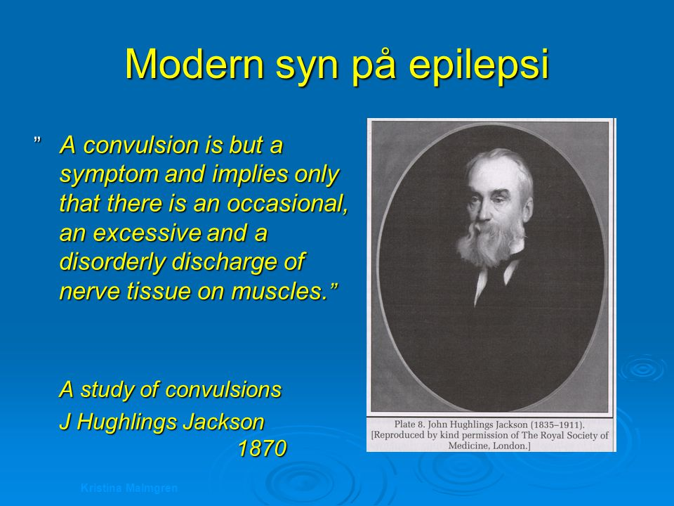 Kristina Malmgren Modern syn på epilepsi A convulsion is but a symptom and implies only that there is an occasional, an excessive and a disorderly discharge of nerve tissue on muscles.