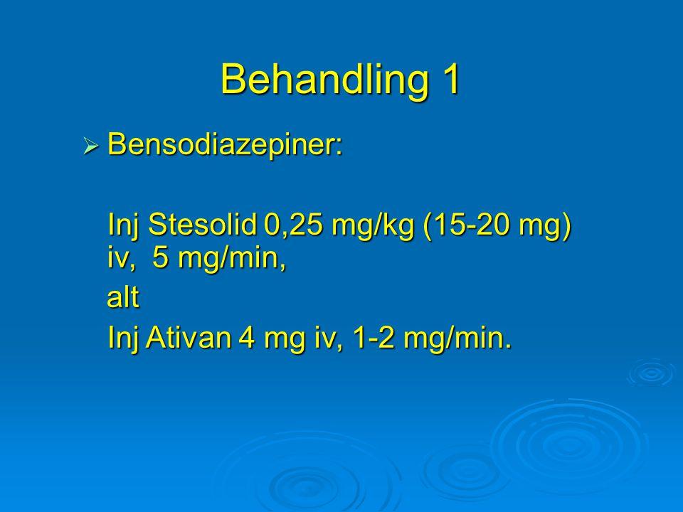 Behandling 1  Bensodiazepiner: Inj Stesolid 0,25 mg/kg (15-20 mg) iv, 5 mg/min, alt alt Inj Ativan 4 mg iv, 1-2 mg/min.