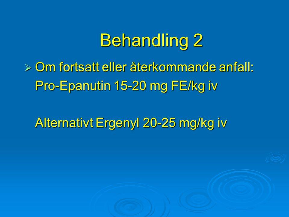 Behandling 2  Om fortsatt eller återkommande anfall: Pro-Epanutin 15-20 mg FE/kg iv Alternativt Ergenyl 20-25 mg/kg iv