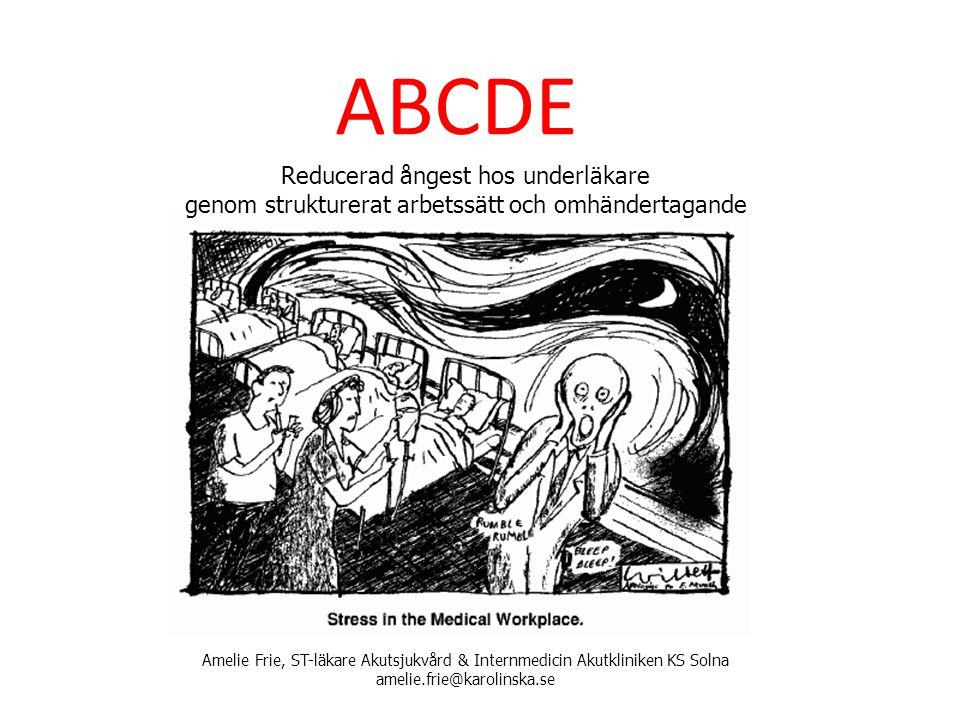 ABCDE Reducerad ångest hos underläkare genom strukturerat arbetssätt och omhändertagande Amelie Frie, ST-läkare Akutsjukvård & Internmedicin Akutklini