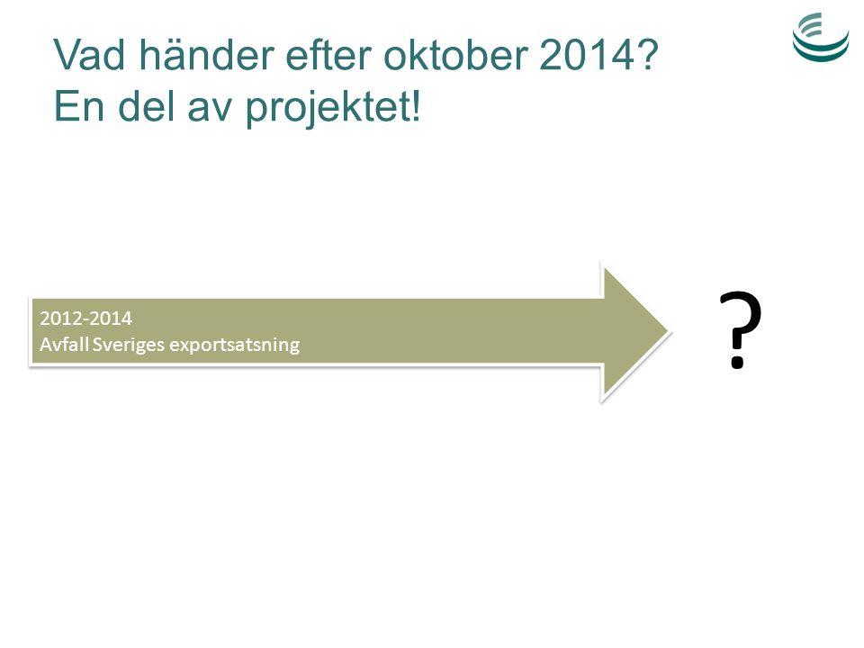 Vad händer efter oktober 2014? En del av projektet! 2012-2014 Avfall Sveriges exportsatsning 2012-2014 Avfall Sveriges exportsatsning ?