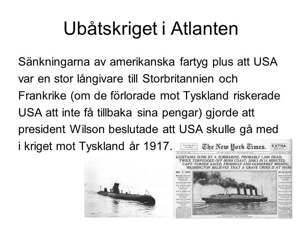 Ubåtskriget i Atlanten Sänkningarna av amerikanska fartyg plus att USA var en stor långivare till Storbritannien och Frankrike (om de förlorade mot Tyskland riskerade USA att inte få tillbaka sina pengar) gjorde att president Wilson beslutade att USA skulle gå med i kriget mot Tyskland år 1917.