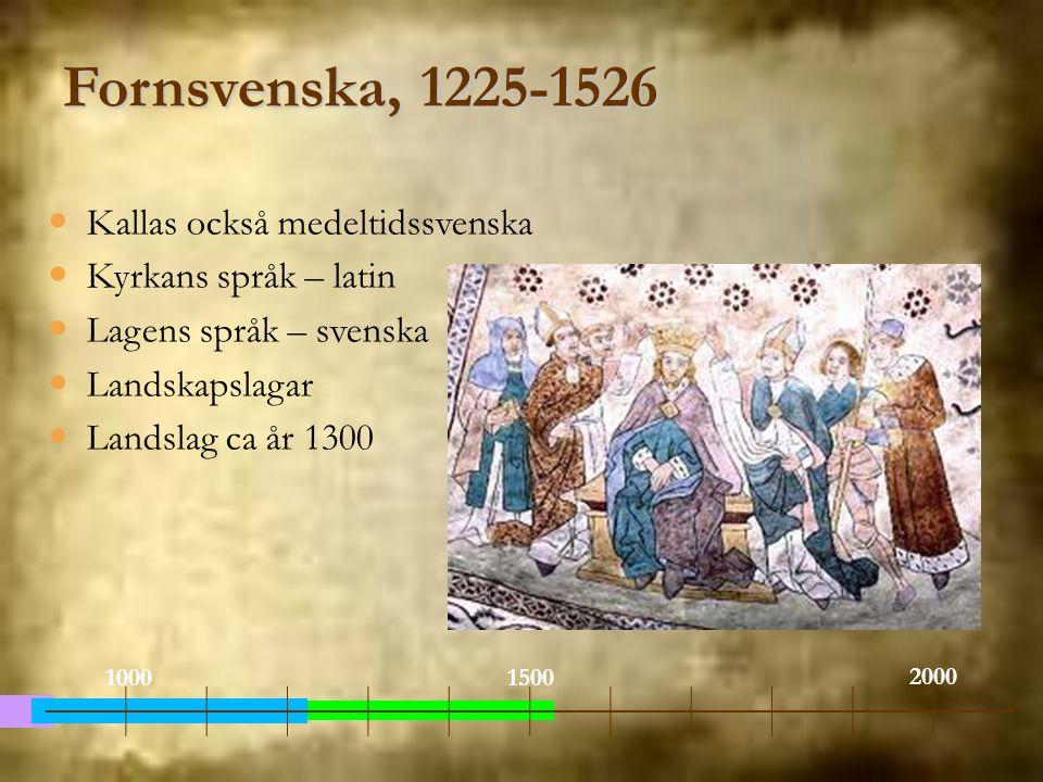 Fornsvenska, 1225-1526 Kallas också medeltidssvenska Kyrkans språk – latin Lagens språk – svenska Landskapslagar Landslag ca år 1300 1000 2000 1500