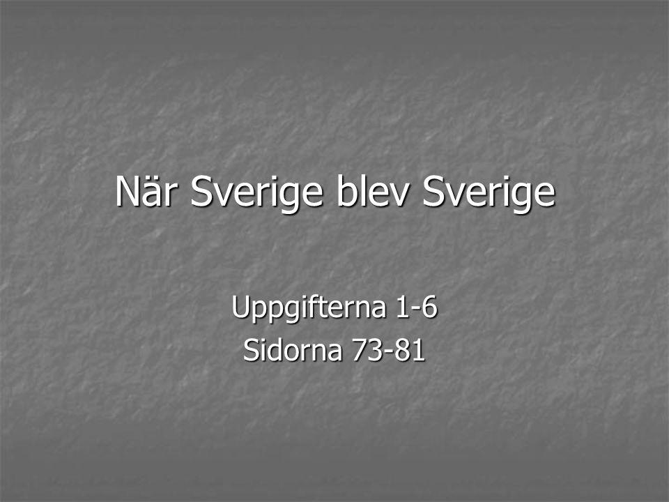 När Sverige blev Sverige Uppgifterna 1-6 Sidorna 73-81