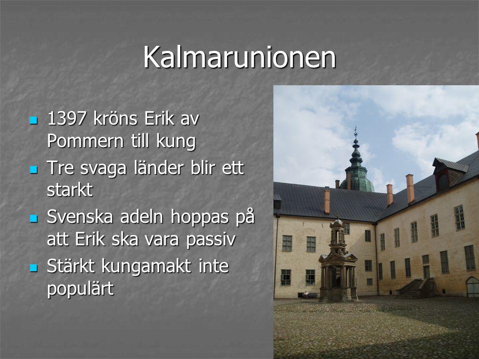 Kalmarunionen 1397 kröns Erik av Pommern till kung 1397 kröns Erik av Pommern till kung Tre svaga länder blir ett starkt Tre svaga länder blir ett starkt Svenska adeln hoppas på att Erik ska vara passiv Svenska adeln hoppas på att Erik ska vara passiv Stärkt kungamakt inte populärt Stärkt kungamakt inte populärt