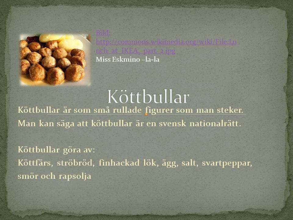 Köttbullar är som små rullade figurer som man steker. Man kan säga att köttbullar är en svensk nationalrätt. Köttbullar göra av: Köttfärs, ströbröd, f