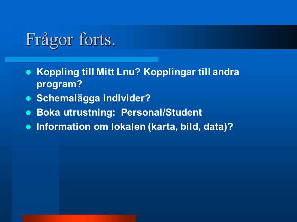 Frågor forts. Koppling till Mitt Lnu? Kopplingar till andra program? Schemalägga individer? Boka utrustning: Personal/Student Information om lokalen (