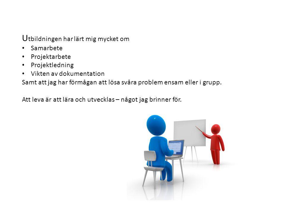 U tbildningen har lärt mig mycket om Samarbete Projektarbete Projektledning Vikten av dokumentation Samt att jag har förmågan att lösa svåra problem ensam eller i grupp.