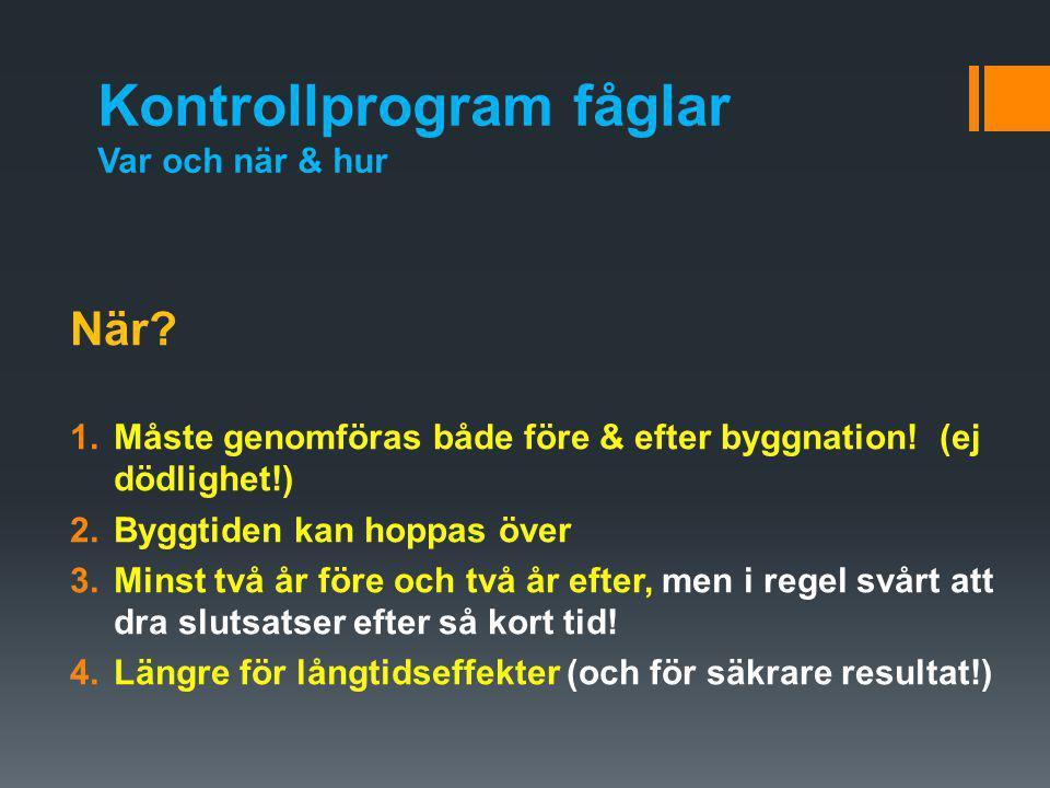 Kontrollprogram fåglar Var och när & hur När? 1.Måste genomföras både före & efter byggnation! (ej dödlighet!) 2.Byggtiden kan hoppas över 3.Minst två