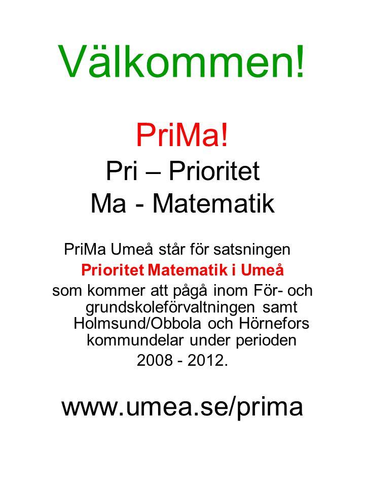Välkommen! PriMa! Pri – Prioritet Ma - Matematik PriMa Umeå står för satsningen Prioritet Matematik i Umeå som kommer att pågå inom För- och grundskol