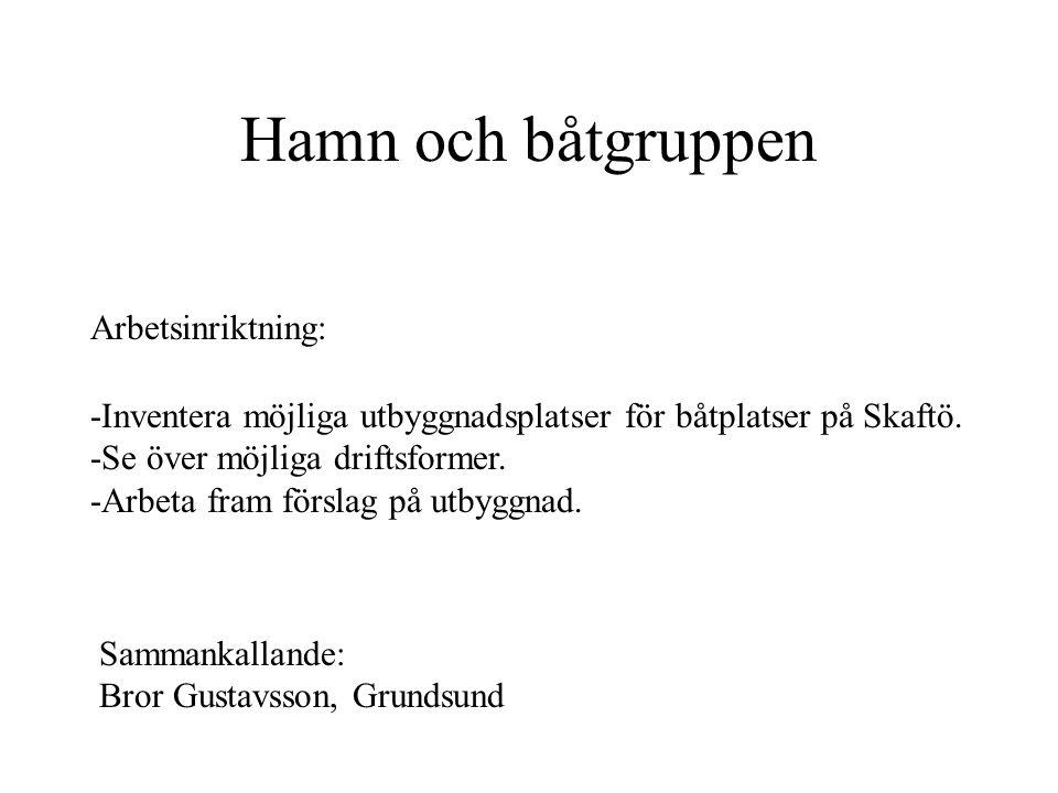 Hamn och båtgruppen Arbetsinriktning: Sammankallande: Bror Gustavsson, Grundsund -Inventera möjliga utbyggnadsplatser för båtplatser på Skaftö. -Se öv