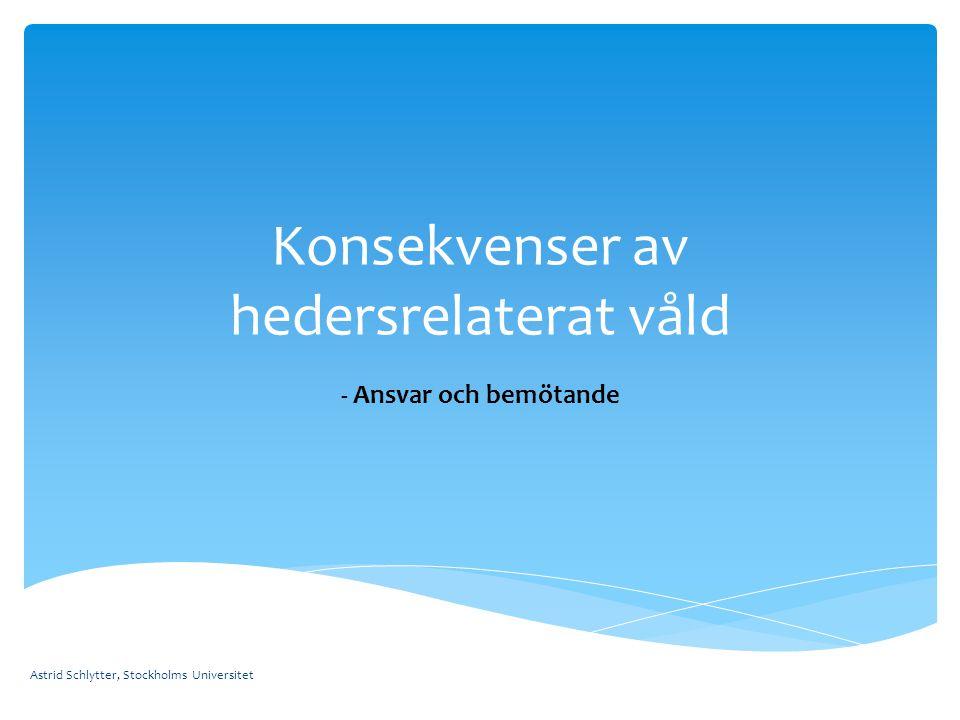 Konsekvenser av hedersrelaterat våld - Ansvar och bemötande Astrid Schlytter, Stockholms Universitet