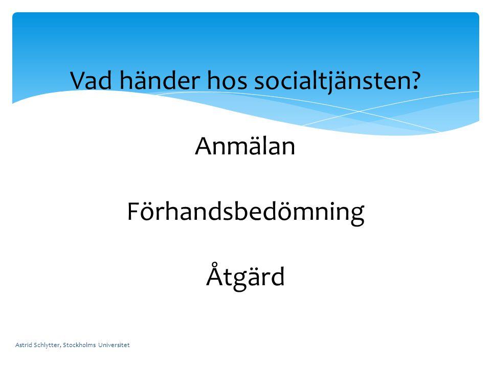 Astrid Schlytter, Stockholms Universitet Vad händer hos socialtjänsten? Anmälan Förhandsbedömning Åtgärd