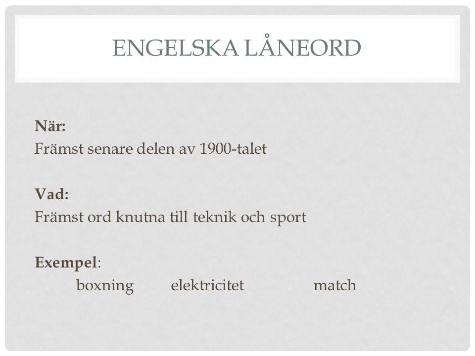 ENGELSKA LÅNEORD När: Främst senare delen av 1900-talet Vad: Främst ord knutna till teknik och sport Exempel : boxningelektricitetmatch