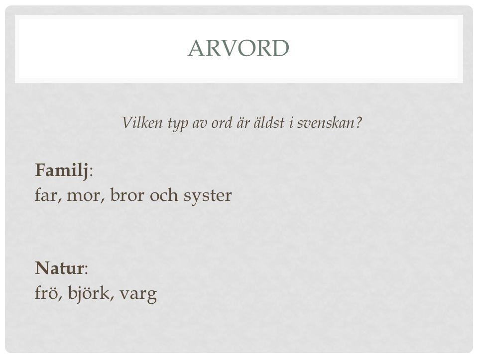 ARVORD Vilken typ av ord är äldst i svenskan? Familj : far, mor, bror och syster Natur : frö, björk, varg