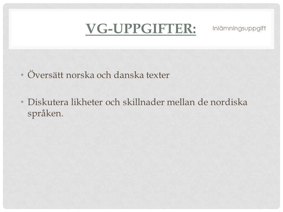 VG-UPPGIFTER: Översätt norska och danska texter Diskutera likheter och skillnader mellan de nordiska språken. Inlämningsuppgift
