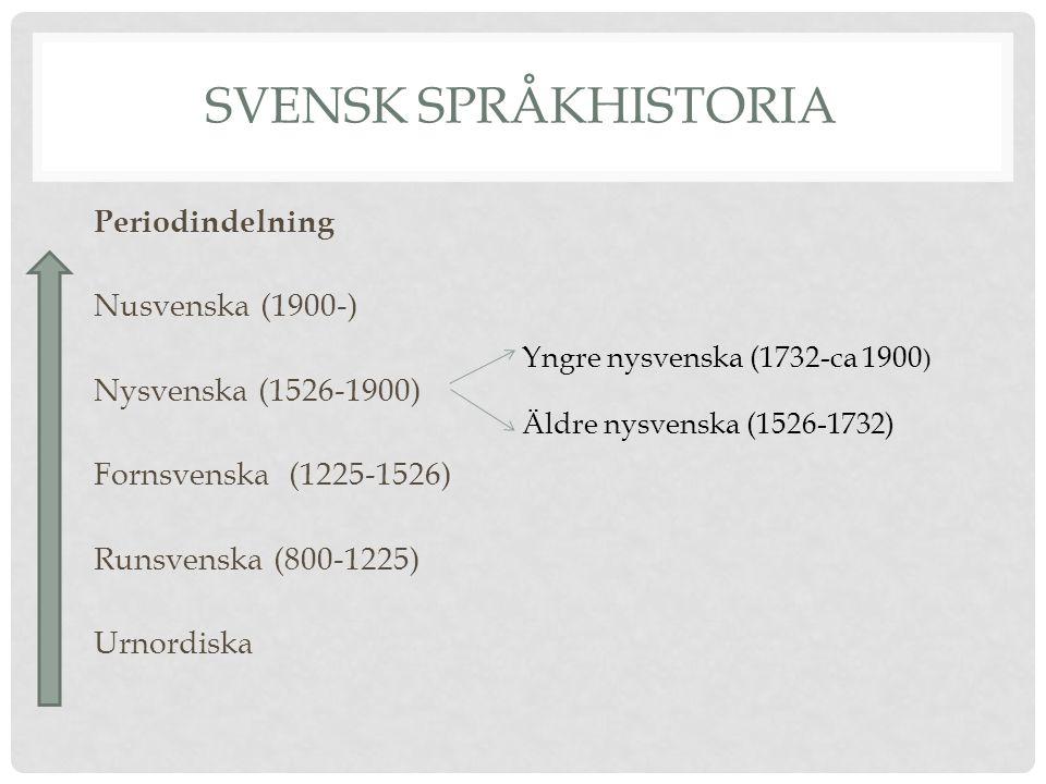 SVENSK SPRÅKHISTORIA Periodindelning Nusvenska (1900-) Nysvenska (1526-1900) Fornsvenska (1225-1526) Runsvenska (800-1225) Urnordiska Yngre nysvenska