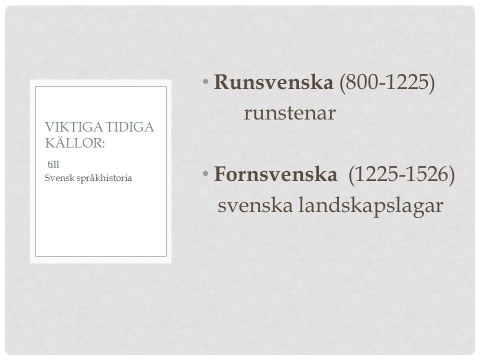Runsvenska (800-1225) runstenar Fornsvenska (1225-1526) svenska landskapslagar till Svensk språkhistoria VIKTIGA TIDIGA KÄLLOR: