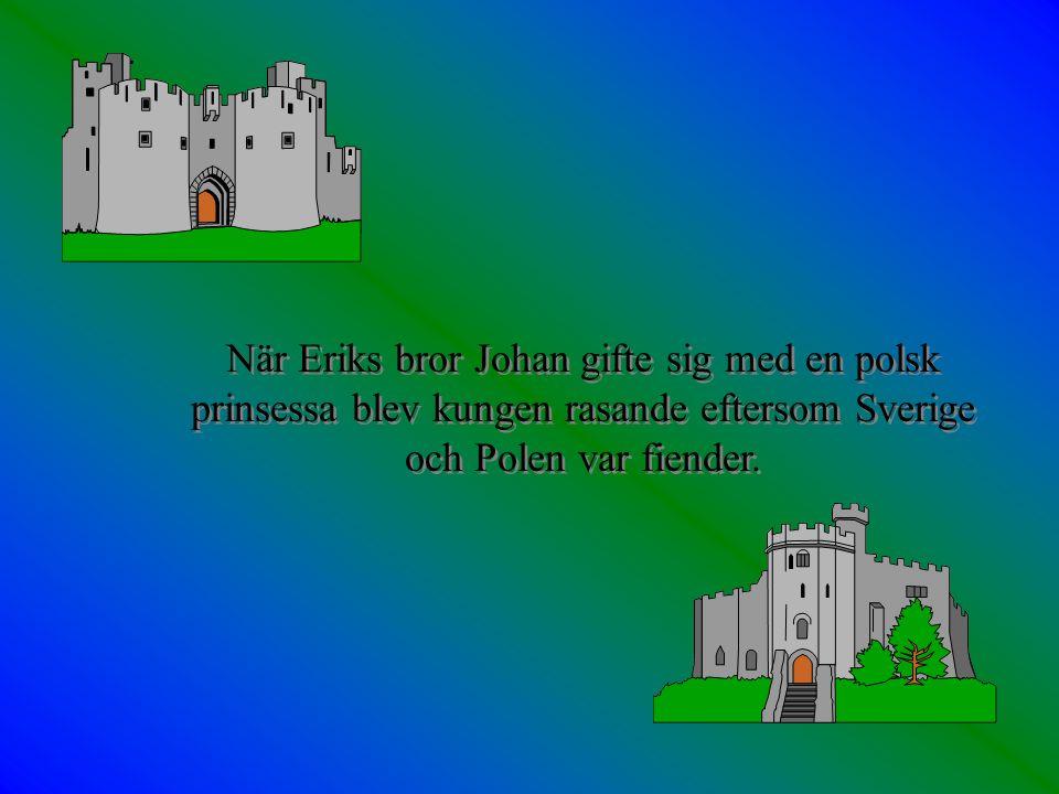 När Eriks bror Johan gifte sig med en polsk prinsessa blev kungen rasande eftersom Sverige och Polen var fiender.