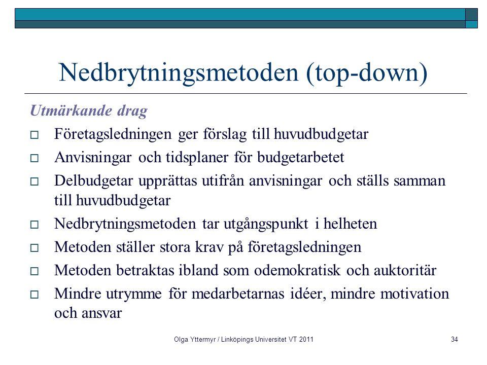 Olga Yttermyr / Linköpings Universitet VT 201134 Nedbrytningsmetoden (top-down) Utmärkande drag  Företagsledningen ger förslag till huvudbudgetar  Anvisningar och tidsplaner för budgetarbetet  Delbudgetar upprättas utifrån anvisningar och ställs samman till huvudbudgetar  Nedbrytningsmetoden tar utgångspunkt i helheten  Metoden ställer stora krav på företagsledningen  Metoden betraktas ibland som odemokratisk och auktoritär  Mindre utrymme för medarbetarnas idéer, mindre motivation och ansvar