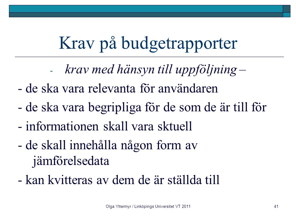Krav på budgetrapporter - krav med hänsyn till uppföljning – - de ska vara relevanta för användaren - de ska vara begripliga för de som de är till för - informationen skall vara sktuell - de skall innehålla någon form av jämförelsedata - kan kvitteras av dem de är ställda till Olga Yttermyr / Linköpings Universitet VT 201141