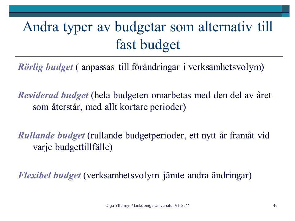 Olga Yttermyr / Linköpings Universitet VT 201146 Andra typer av budgetar som alternativ till fast budget Rörlig budget ( anpassas till förändringar i verksamhetsvolym) Reviderad budget (hela budgeten omarbetas med den del av året som återstår, med allt kortare perioder) Rullande budget (rullande budgetperioder, ett nytt år framåt vid varje budgettillfälle) Flexibel budget (verksamhetsvolym jämte andra ändringar)
