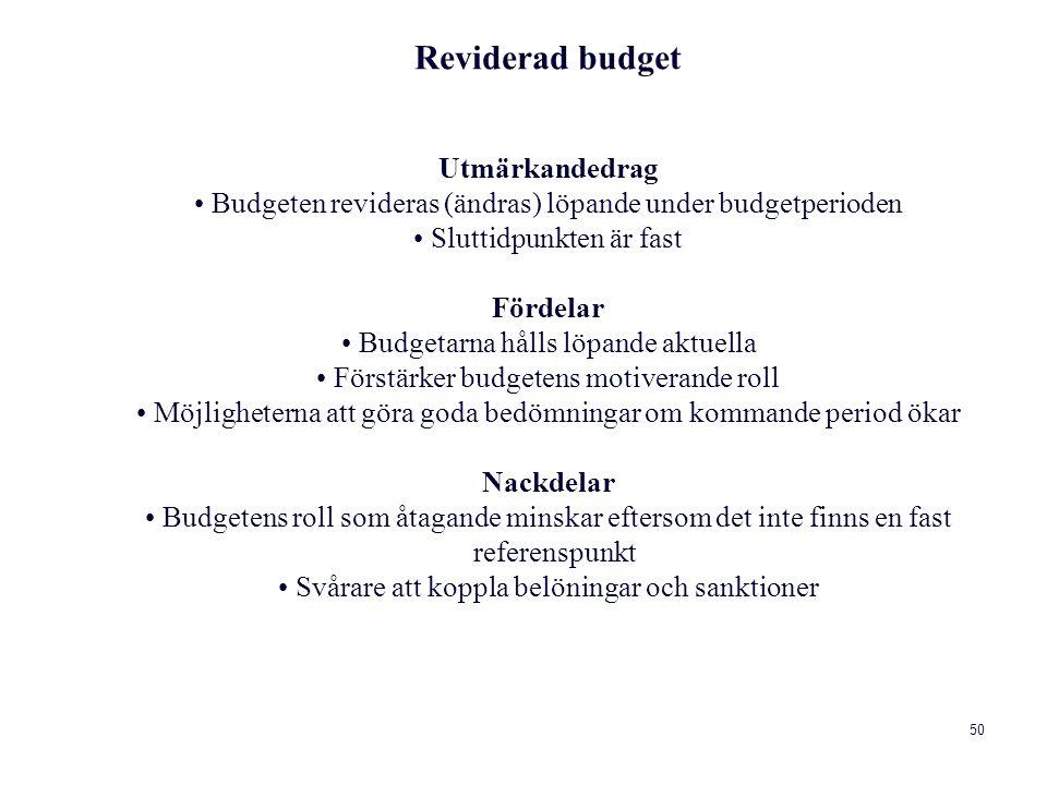 50 Reviderad budget Utmärkandedrag Budgeten revideras (ändras) löpande under budgetperioden Sluttidpunkten är fast Fördelar Budgetarna hålls löpande aktuella Förstärker budgetens motiverande roll Möjligheterna att göra goda bedömningar om kommande period ökar Nackdelar Budgetens roll som åtagande minskar eftersom det inte finns en fast referenspunkt Svårare att koppla belöningar och sanktioner