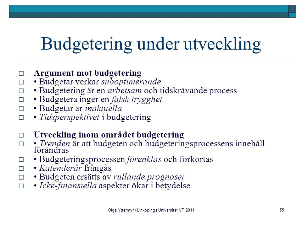 Budgetering under utveckling  Argument mot budgetering  Budgetar verkar suboptimerande  Budgetering är en arbetsam och tidskrävande process  Budgetera inger en falsk trygghet  Budgetar är inaktuella  Tidsperspektivet i budgetering  Utveckling inom området budgetering  Trenden är att budgeten och budgeteringsprocessens innehåll förändras  Budgeteringsprocessen förenklas och förkortas  Kalenderår frångås  Budgeten ersätts av rullande prognoser  Icke-finansiella aspekter ökar i betydelse Olga Yttermyr / Linköpings Universitet VT 201155