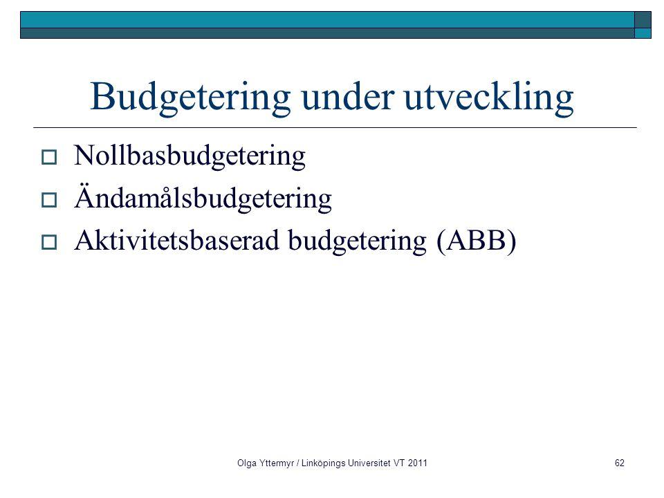 Budgetering under utveckling  Nollbasbudgetering  Ändamålsbudgetering  Aktivitetsbaserad budgetering (ABB) Olga Yttermyr / Linköpings Universitet VT 201162