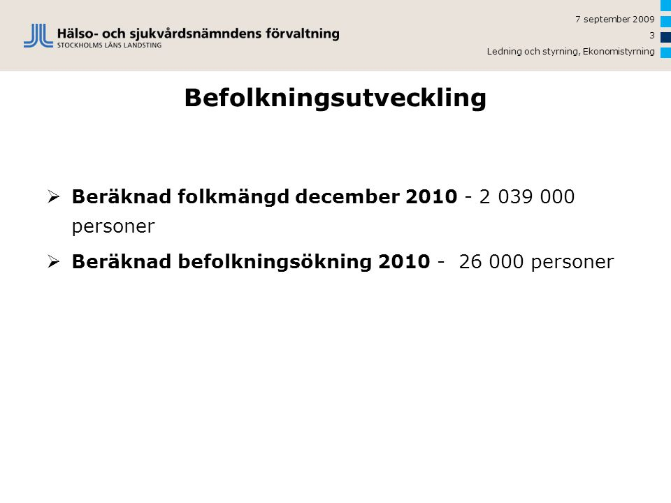 7 september 2009 Ledning och styrning, Ekonomistyrning 3 Befolkningsutveckling  Beräknad folkmängd december 2010 - 2 039 000 personer  Beräknad befolkningsökning 2010 - 26 000 personer